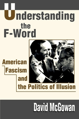 Understanding the F-Word: American Fascism and the Politics of Illusion - McGowan, David