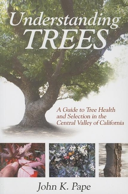 Understanding Trees: A Guide to Tree Health and Selection in the Central Valley of California - Pape, John K
