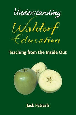 Understanding Waldorf Education: Teaching from the inside out - Petrash, Jack