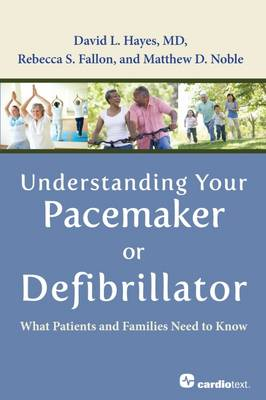 Understanding Your Pacemaker or Defibrillator: What Patients and Families Need to Know - Hayes, David L., and Noble, Matt, and Fallon, Rebecca