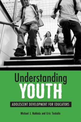 Understanding Youth: Adolescent Development for Educators - Nakkula, Michael J, and Toshalis, Eric