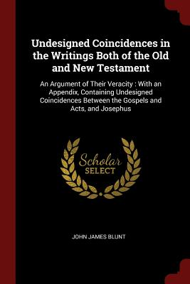 Undesigned Coincidences in the Writings Both of the Old and New Testament: An Argument of Their Veracity: With an Appendix, Containing Undesigned Coincidences Between the Gospels and Acts, and Josephus - Blunt, John James