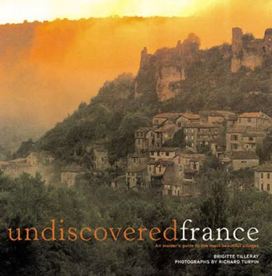 Undiscovered France: An Insider's Guide to the Most Beautiful Villages - Tilleray, Brigitte, and Turpin, Richard (Photographer)