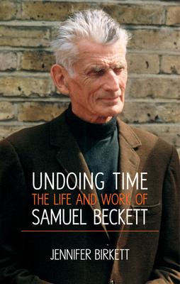 Undoing Time: The Life and Work of Samuel Beckett - Birkett, Jennifer