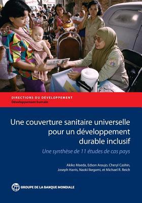 Une Couverture Sanitaire Universelle Pour Un Developpement Durable Inclusif: Une Synthese De 11 Etudes De Cas Pays - Maeda, Akiko, and Araujo, Edson, and Cashin, Cheryl
