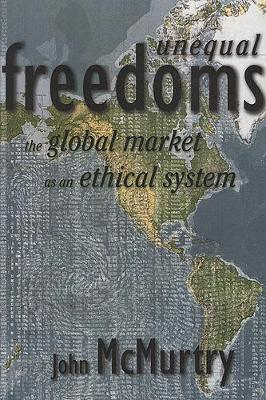 Unequal Freedoms: The Global Market as an Ethical System - McMurtry, John