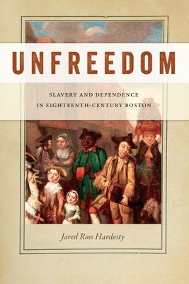 Unfreedom: Slavery and Dependence in Eighteenth-Century Boston - Hardesty, Jared Ross