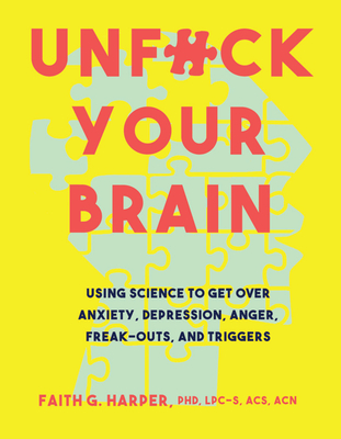 Unfuck Your Brain: Using Science To Get Over Anxiety, Depression, Anger, Freak-Outs, and Triggers - Harper, Faith G.