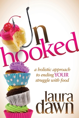 Unhooked: A Holistic Approach to Ending Your Struggle with Food - Dawn, Laura