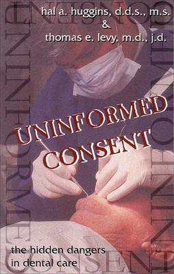 Uninformed Consent: The Hidden Dangers in Dental Care - Huggins, Hal A, D.D.S., M.S.