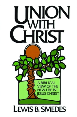 Union with Christ: A Biblical View of the New Life in Jesus Christ - Smedes, Lewis B