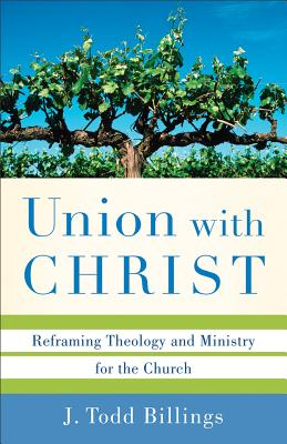 Union with Christ: Reframing Theology and Ministry for the Church - Billings, J Todd