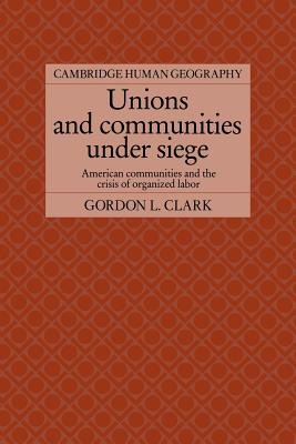 Unions and Communities under Siege: American Communities and the Crisis of Organized Labor - Clark, Gordon L.