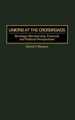Unions at the Crossroads: Strategic Membership, Financial, and Political Perspectives - Masters, Marick