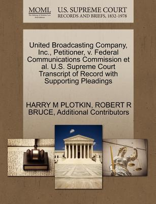 United Broadcasting Company, Inc., Petitioner, V. Federal Communications Commission et al. U.S. Supreme Court Transcript of Record with Supporting Pleadings - Plotkin, Harry M, and Bruce, Robert R, and Additional Contributors
