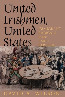 United Irishmen, United States: Immigrant Radicals in the Early Republic - Wilson, David S, and Wilson, David A