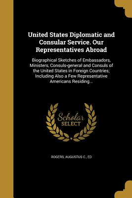 United States Diplomatic and Consular Service. Our Representatives Abroad - Rogers, Augustus C Ed (Creator)