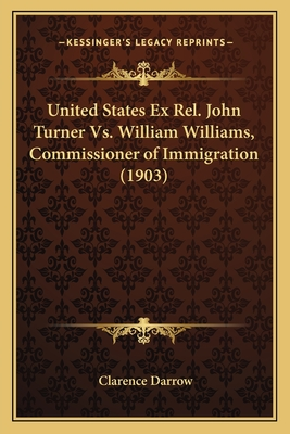 United States Ex Rel. John Turner vs. William Williams, Commissioner of Immigration (1903) - Darrow, Clarence
