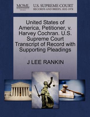 United States of America, Petitioner, V. Harvey Cochran. U.S. Supreme Court Transcript of Record with Supporting Pleadings - Rankin, J Lee