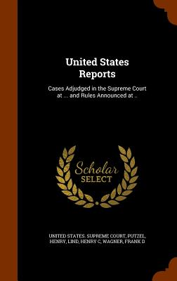 United States Reports: Cases Adjudged in the Supreme Court at ... and Rules Announced at .. - Henry, Putzel, and C, Lind Henry, and United States Supreme Court (Creator)