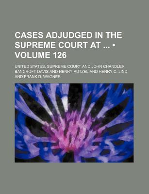 United States Reports (Volume 126 ); Cases Adjudged in the Supreme Court at and Rules Announced at - Court, United States Supreme