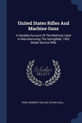 United States Rifles and Machine Guns: A Detailed Account of the Methods Used in Manufacturing the Springfield, 1903 Model Service Rifle - Colvin, Fred Herbert, and Viall, Ethan