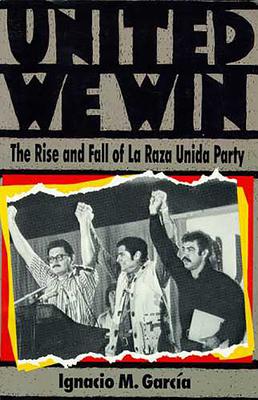 United We Win: The Rise and Fall of La Raza Unida Party - Garcia, Ignacio M