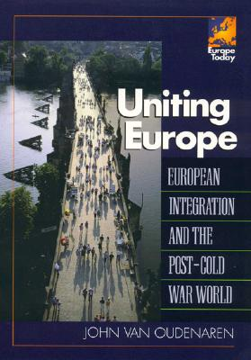 Uniting Europe: European Integration and the Post-Cold War World - Van Oudearen, John