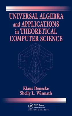 Universal Algebra and Applications in Theoretical Computer Science - Denecke, Klaus, and Wismath, Shelly L