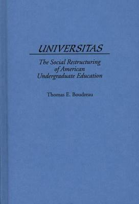 Universitas: The Social Restructuring of American Undergraduate Education - Boudreau, Tom, and Boudreau, Thomas E, and Unknown