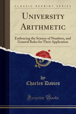 University Arithmetic: Embracing the Science of Numbers, and General Rules for Their Application (Classic Reprint) - Davies, Charles