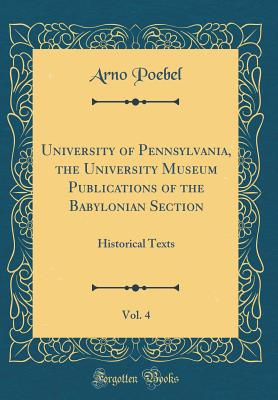University of Pennsylvania, the University Museum Publications of the Babylonian Section, Vol. 4: Historical Texts (Classic Reprint) - Poebel, Arno