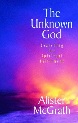 Unknown God: Searching for Spiritual Fulfilment - McGrath, Alister E.