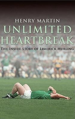 Unlimited Heartbreak: The Inside Story of Limerick Hurling - Martin, Henry