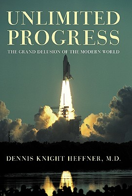 Unlimited Progress: The Grand Delusion of the Modern World - Heffner M D, Dennis Knight