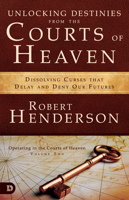 Unlocking Destinies from the Courts of Heaven: Dissolving Curses That Delay and Deny Our Futures - Henderson, Robert