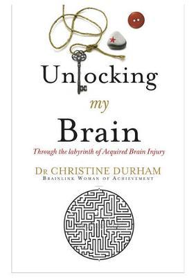 Unlocking My Brain; Through the labyrinth of Acquired Brain Injury - Durham, Christine