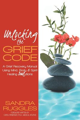 Unlocking the Grief Code: A Grief Recovery Manual Using Mind, Body & Spirit Healing Soulutions - Ruggles, Sandra