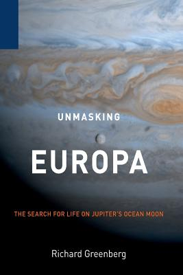 Unmasking Europa: The Search for Life on Jupiter's Ocean Moon - Greenberg, Richard, M.F.A.