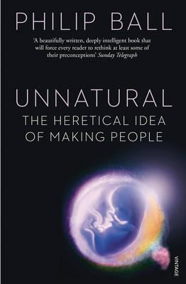 Unnatural: The Heretical Idea of Making People - Ball, Philip