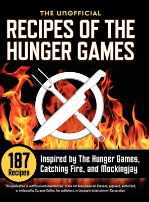 Unofficial Recipes of the Hunger Games: 187 Recipes Inspired by the Hunger Games, Catching Fire, and Mockingjay - Collins, Suzanne