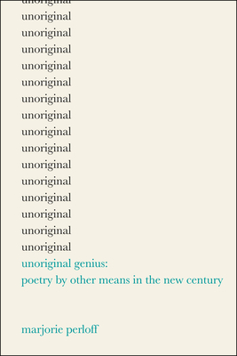 Unoriginal Genius: Poetry by Other Means in the New Century - Perloff, Marjorie, Professor