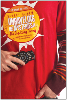 Unraveling the Mysteries of the Big Bang Theory (Updated Edition): An Unabashedly Unauthorized TV Show Companion - Beahm, George