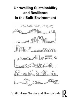 Unravelling Sustainability and Resilience in the Built Environment - Garcia, Emilio Jose, and Vale, Brenda
