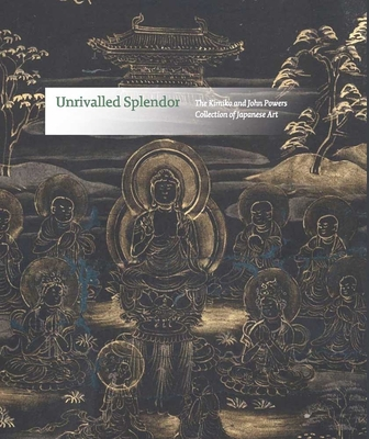 Unrivalled Splendor: The Kimiko and John Powers Collection of Japanese Art - Starkman, Christine, and Murase, Miyeko (Contributions by), and Rosenfield, John (Contributions by)