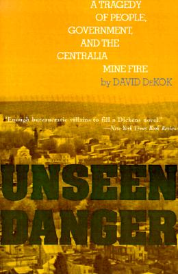 Unseen Danger: A Tragedy of People, Government, and the Centralia Mine Fire - DeKok, David
