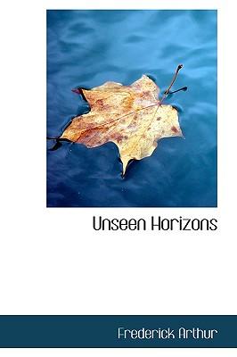 Unseen Horizons - Arthur, Frederick