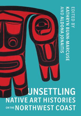 Unsettling Native Art Histories on the Northwest Coast - Bunn-Marcuse, Kathryn (Editor), and Jonaitis, Aldona (Editor)