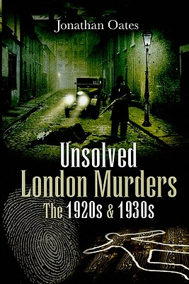 Unsolved London Murders: The 1920s and 1930s - Oates, Jonathan