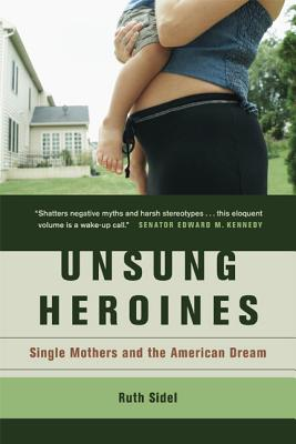 Unsung Heroines: Single Mothers and the American Dream - Sidel, Ruth, Professor